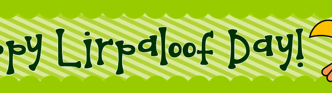Hooray for Lirpaloof Day!