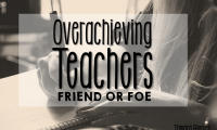 Overachieving Teachers: Friend or Foe